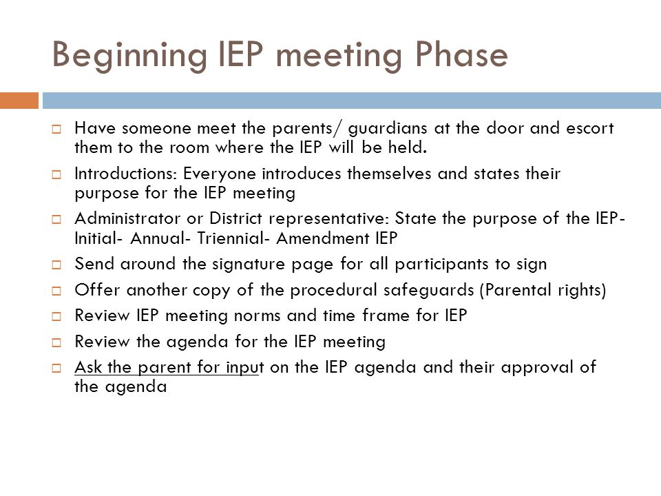 Beginning IEP meeting Phase Have someone meet the parents/ guardians at the door and escort them to the room where the IEP will be held.