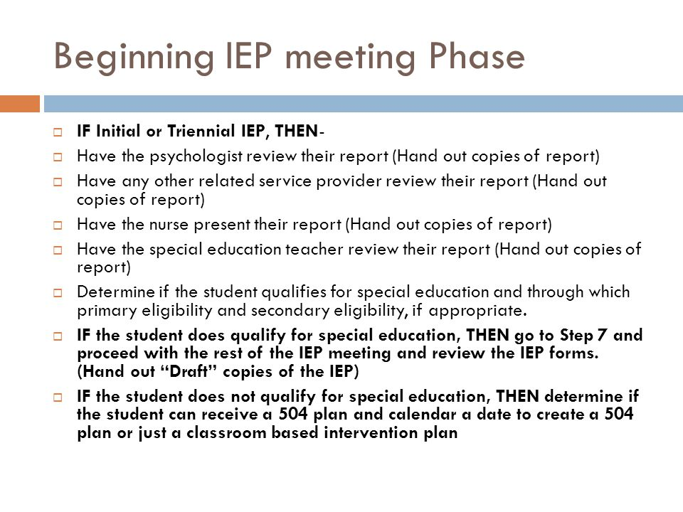 Beginning IEP meeting Phase IF Initial or Triennial IEP, THEN- Have the psychologist review their report (Hand out copies of report) Have any other related service provider review their report (Hand out copies of report) Have the nurse present their report (Hand out copies of report) Have the special education teacher review their report (Hand out copies of report) Determine if the student qualifies for special education and through which primary eligibility and secondary eligibility, if appropriate.