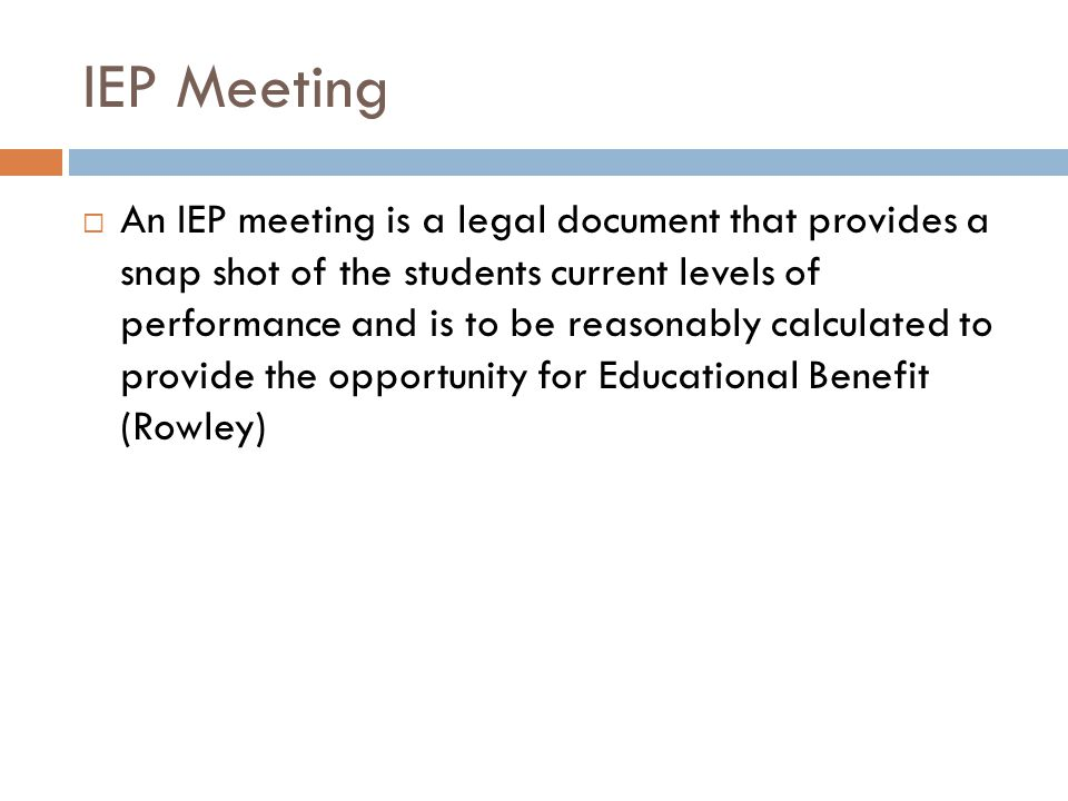 IEP Meeting An IEP meeting is a legal document that provides a snap shot of the students current levels of performance and is to be reasonably calculated to provide the opportunity for Educational Benefit (Rowley)