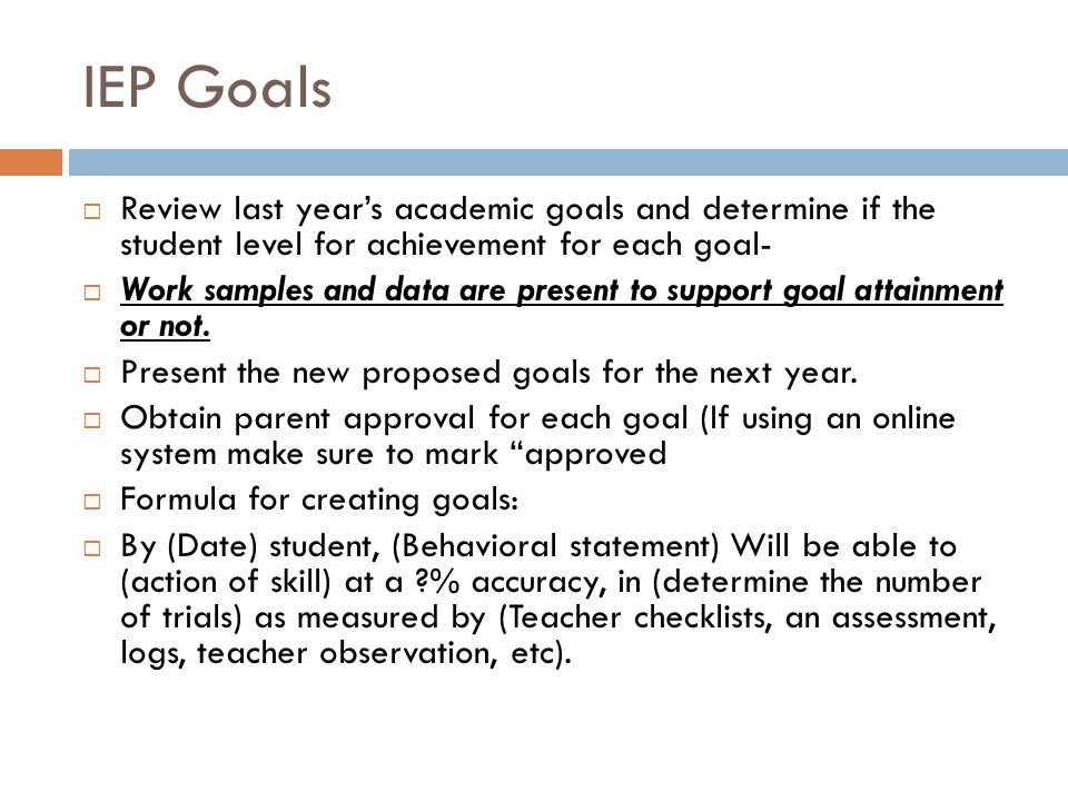 IEP Goals Review last years academic goals and determine if the student level for achievement for each goal- Work samples and data are present to support goal attainment or not.