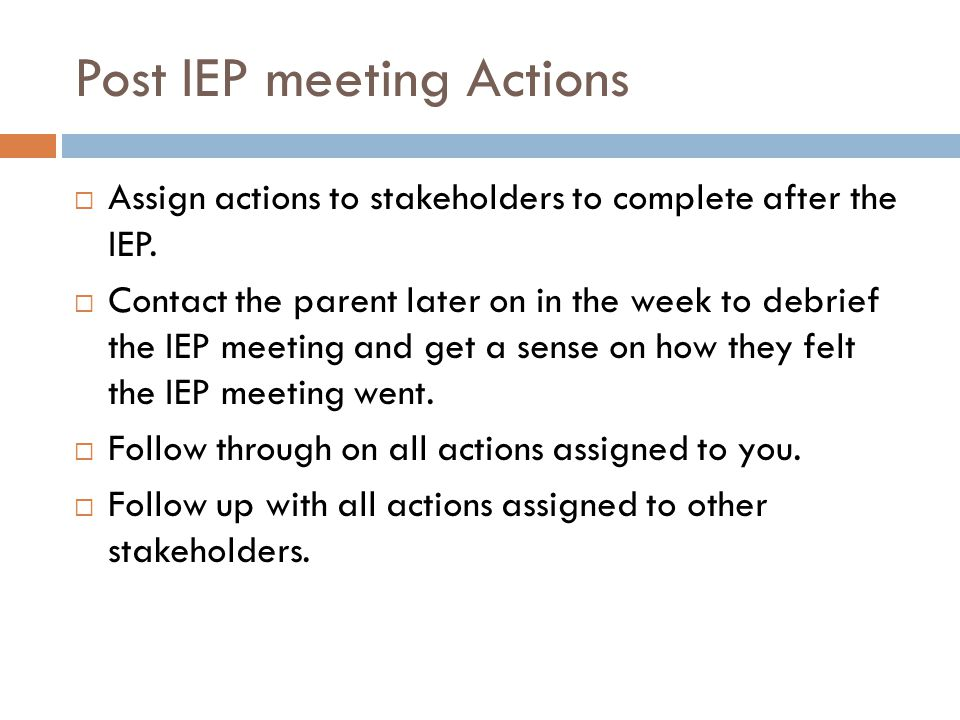 Post IEP meeting Actions Assign actions to stakeholders to complete after the IEP.
