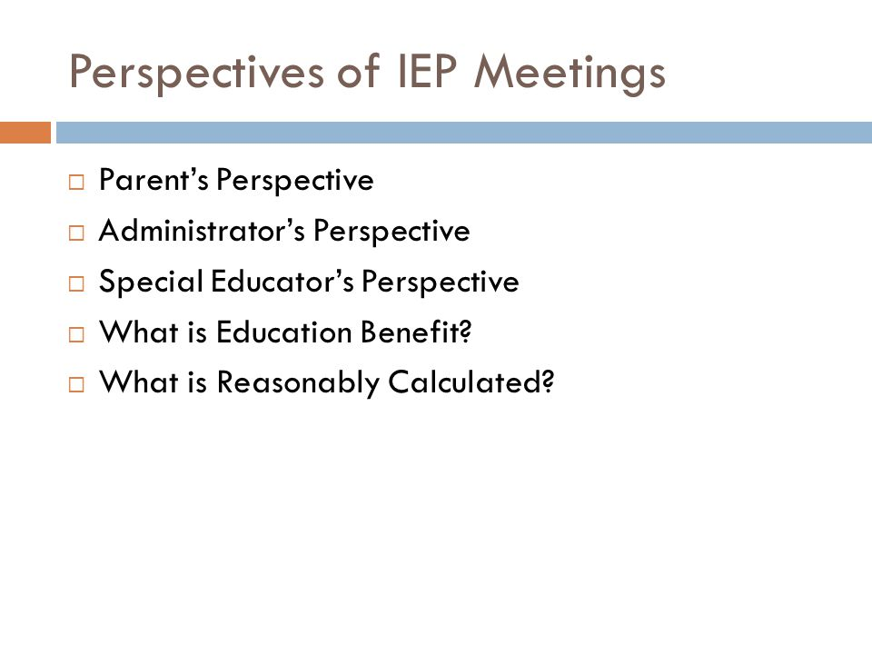 Perspectives of IEP Meetings Parents Perspective Administrators Perspective Special Educators Perspective What is Education Benefit.