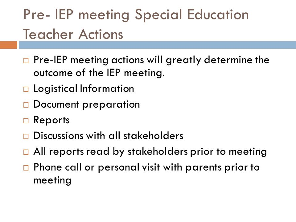 Pre- IEP meeting Special Education Teacher Actions Pre-IEP meeting actions will greatly determine the outcome of the IEP meeting.