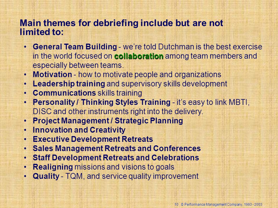 10 © Performance Management Company, 1993 - 2003 Main themes for debriefing include but are not limited to: collaborationGeneral Team Building - were