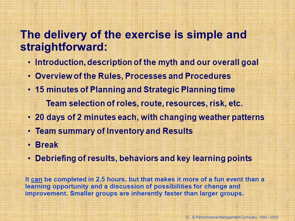 12 © Performance Management Company, The delivery of the exercise is simple and straightforward: Introduction, description of the myth and our overall goal Overview of the Rules, Processes and Procedures 15 minutes of Planning and Strategic Planning time Team selection of roles, route, resources, risk, etc.
