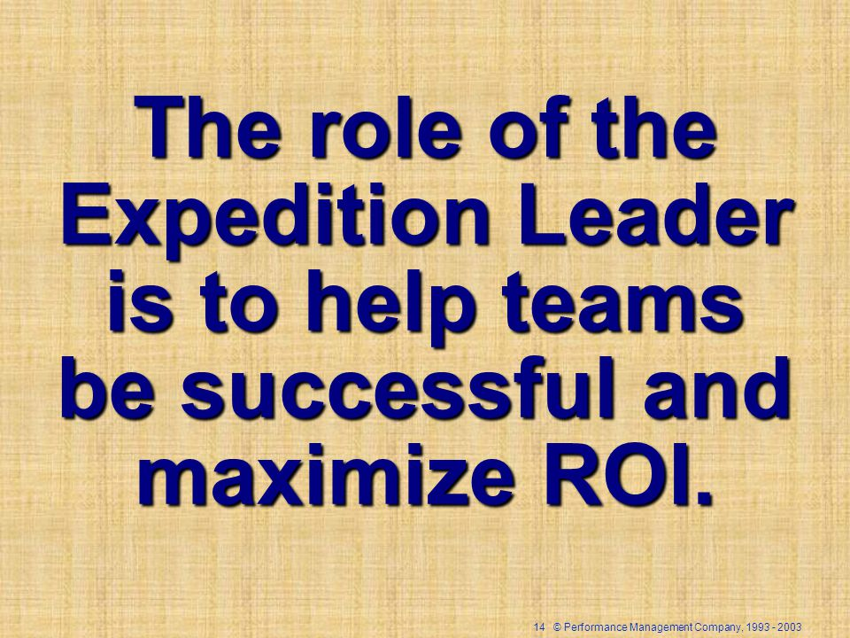 14 © Performance Management Company, The role of the Expedition Leader is to help teams be successful and maximize ROI.