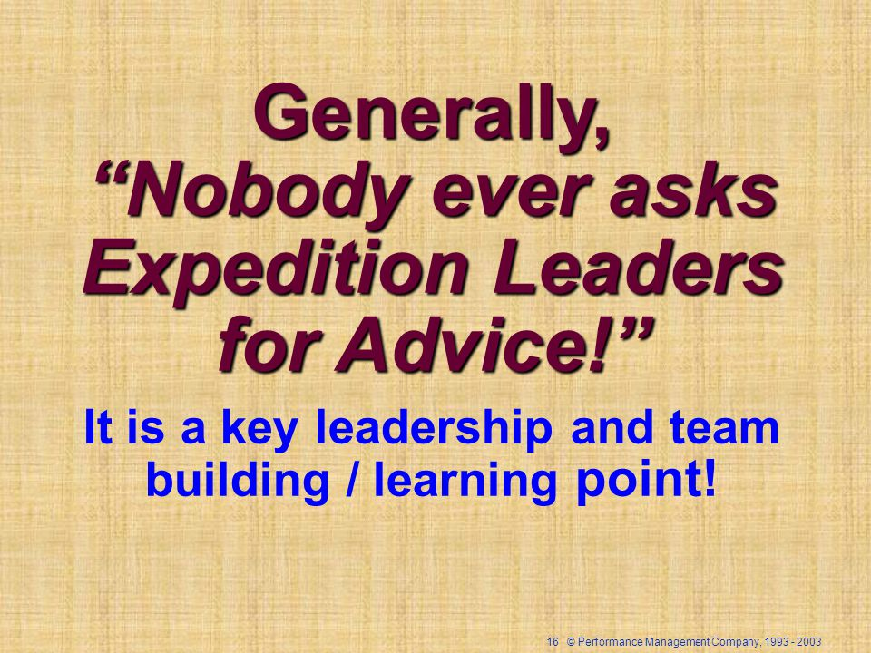 16 © Performance Management Company, 1993 - 2003 Generally, Nobody ever asks Expedition Leaders for Advice! It is a key leadership and team building /