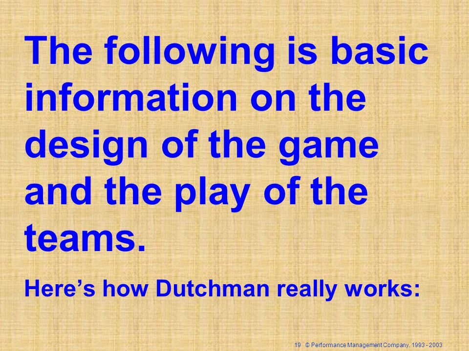 19 © Performance Management Company, 1993 - 2003 The following is basic information on the design of the game and the play of the teams. Heres how Dut