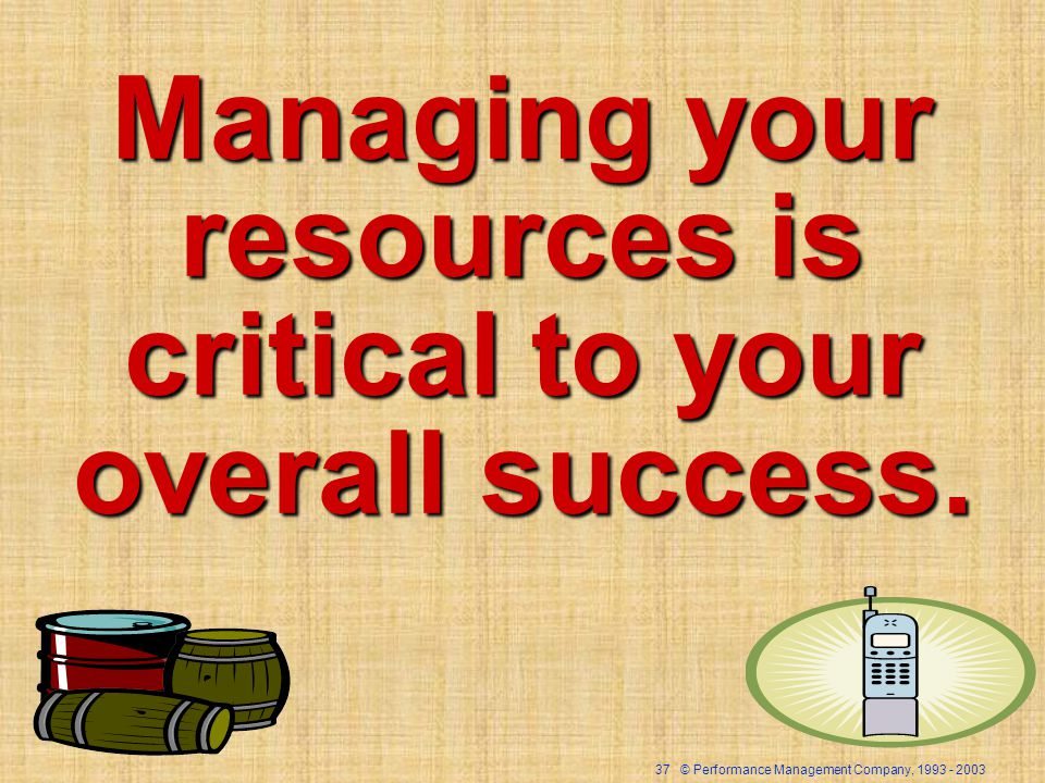 37 © Performance Management Company, 1993 - 2003 Managing your resources is critical to your overall success.