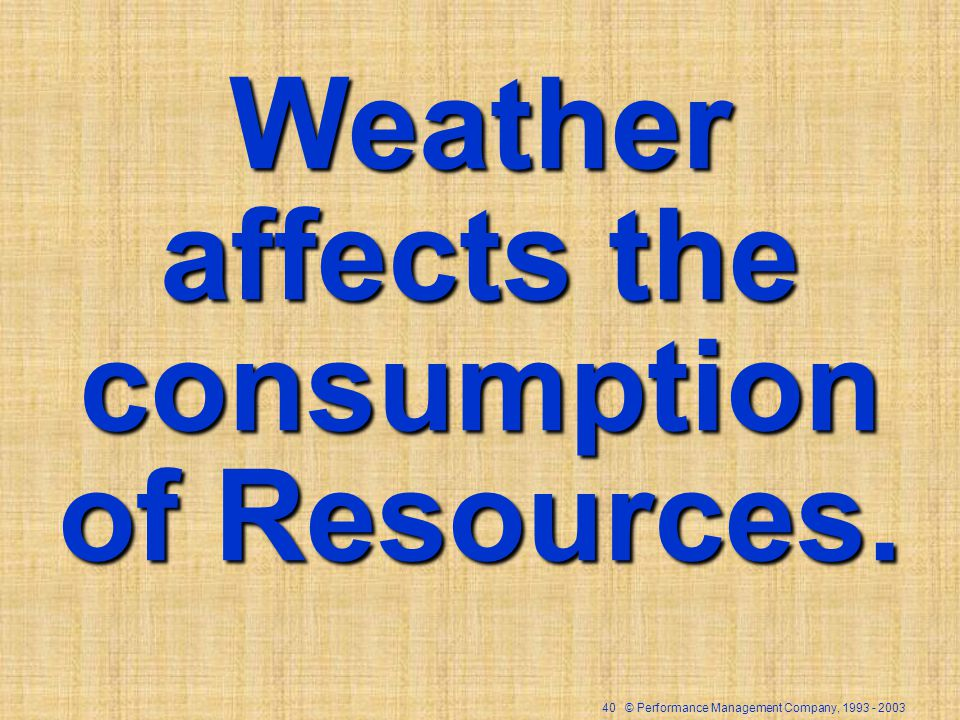 40 © Performance Management Company, Weather affects the consumption of Resources.