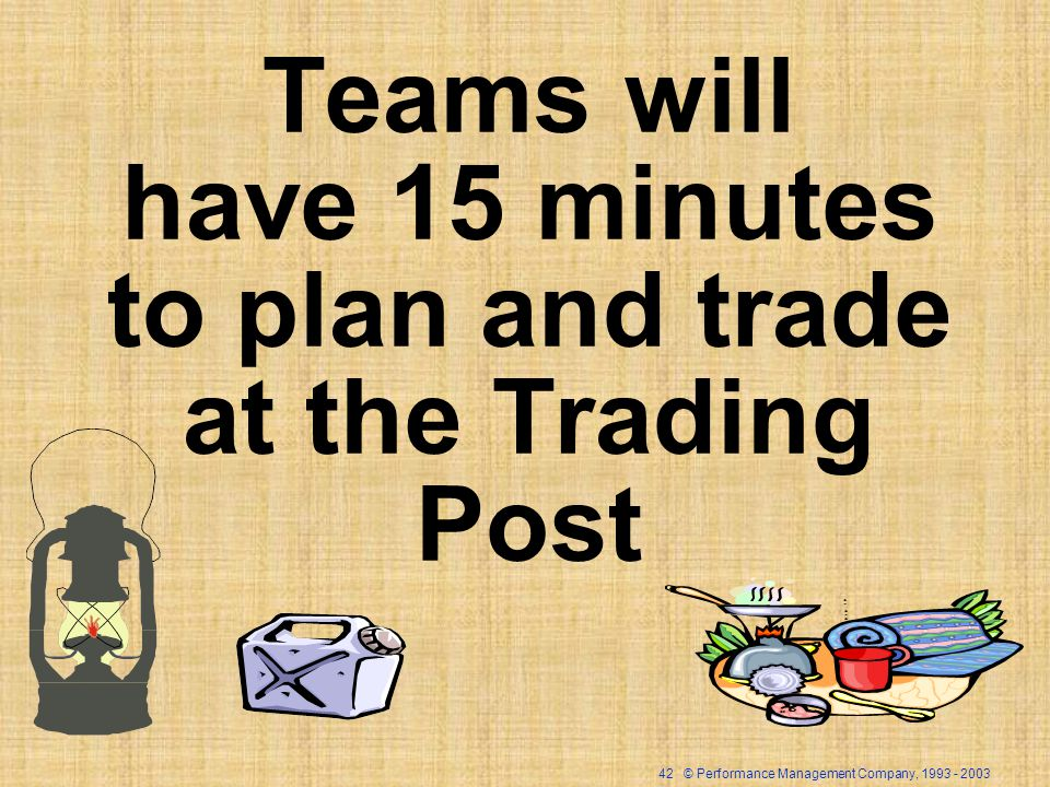 42 © Performance Management Company, 1993 - 2003 Teams will have 15 minutes to plan and trade at the Trading Post