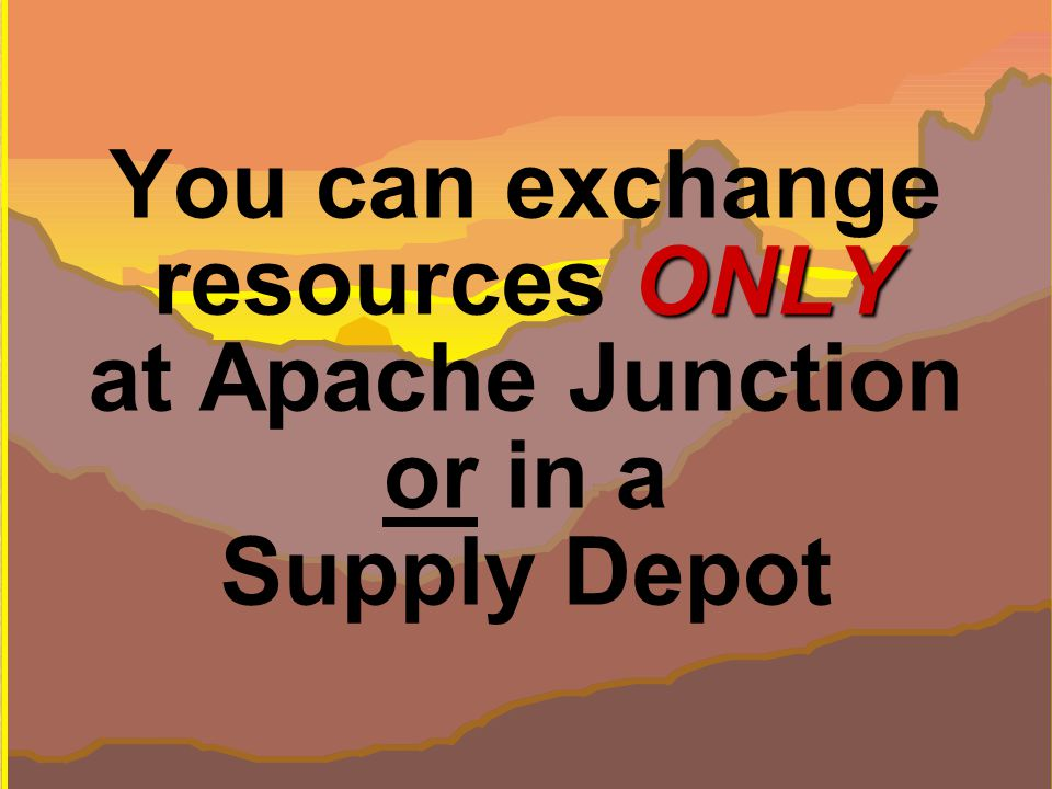 43 © Performance Management Company, ONLY You can exchange resources ONLY at Apache Junction or in a Supply Depot