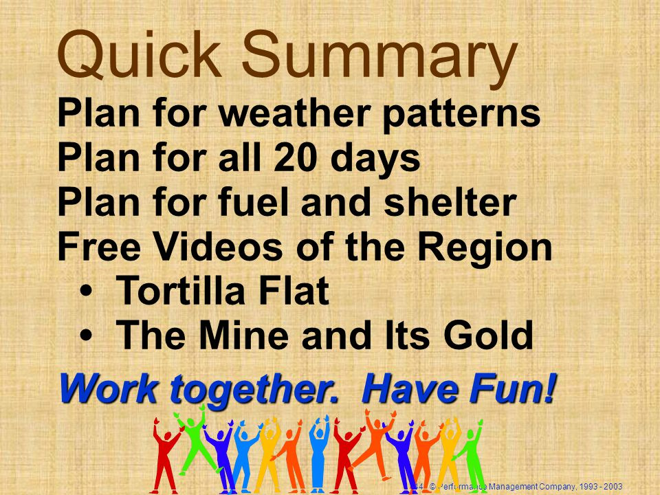 44 © Performance Management Company, Quick Summary Plan for weather patterns Plan for all 20 days Plan for fuel and shelter Free Videos of the Region Tortilla Flat The Mine and Its Gold Work together.