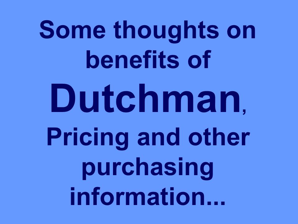 Some thoughts on benefits of Dutchman, Pricing and other purchasing information...