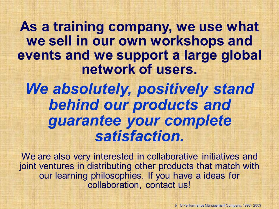 5 © Performance Management Company, 1993 - 2003 As a training company, we use what we sell in our own workshops and events and we support a large glob