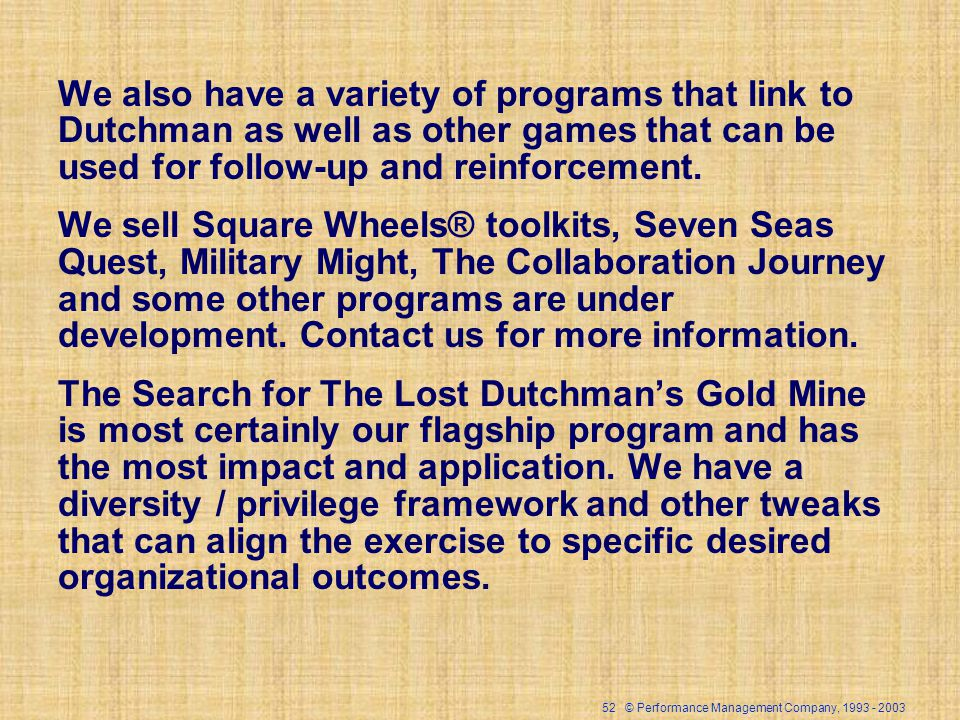 52 © Performance Management Company, 1993 - 2003 We also have a variety of programs that link to Dutchman as well as other games that can be used for