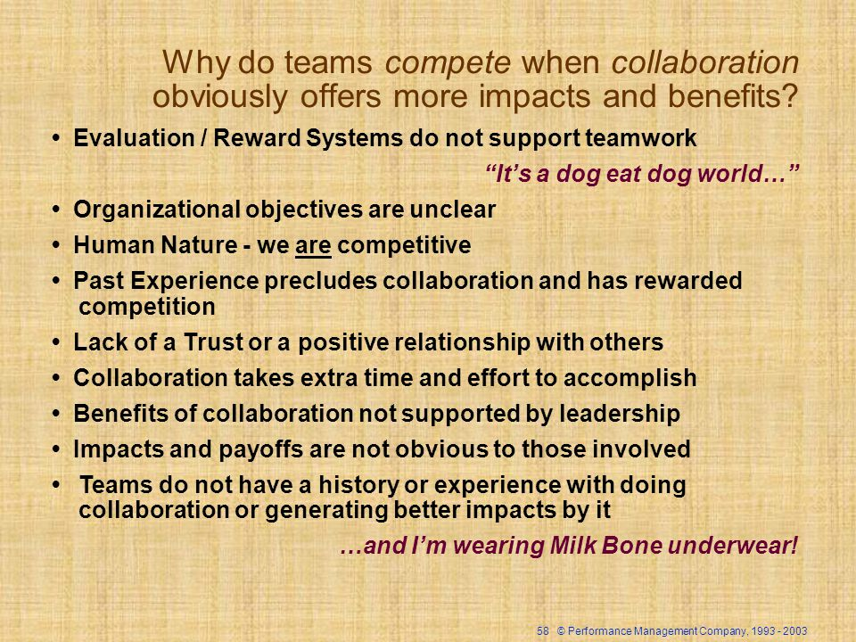 58 © Performance Management Company, 1993 - 2003 Why do teams compete when collaboration obviously offers more impacts and benefits? Evaluation / Rewa