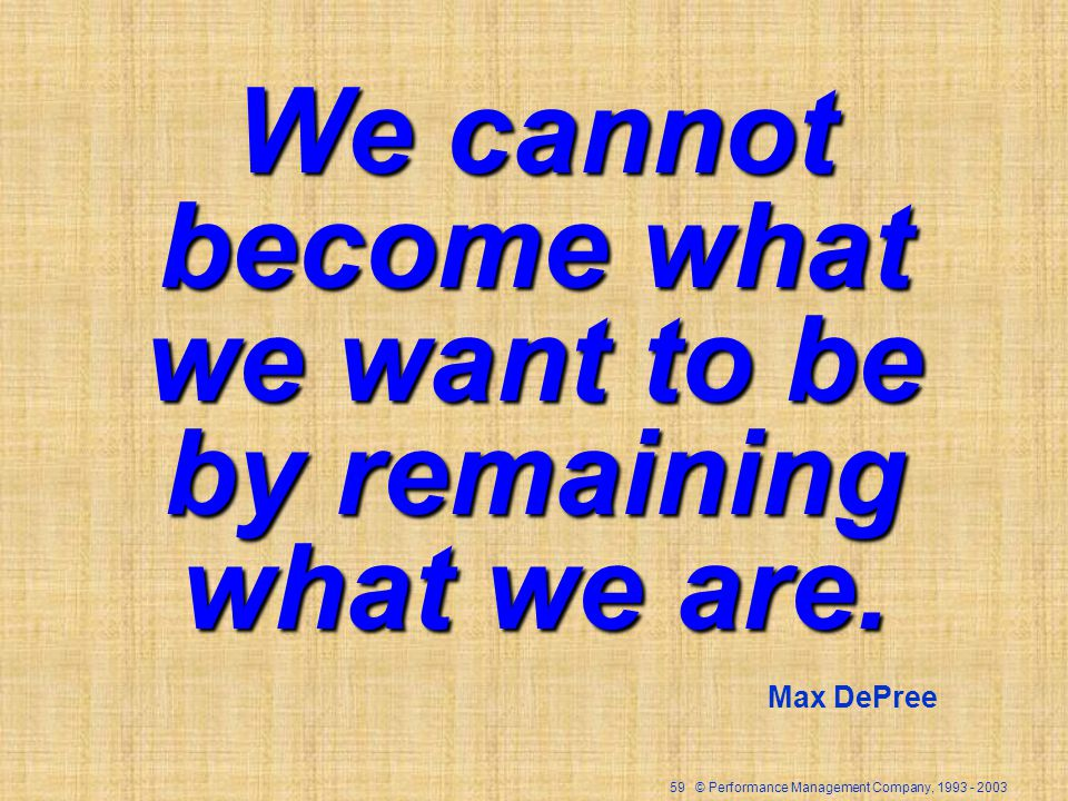 59 © Performance Management Company, 1993 - 2003 We cannot become what we want to be by remaining what we are. Max DePree
