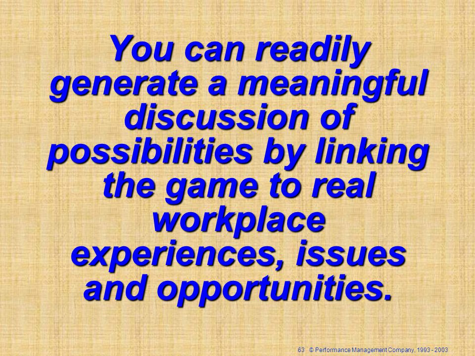 63 © Performance Management Company, 1993 - 2003 You can readily generate a meaningful discussion of possibilities by linking the game to real workpla