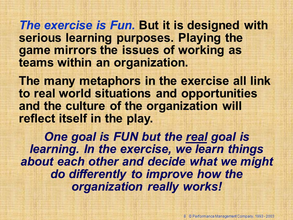 8 © Performance Management Company, 1993 - 2003 The exercise is Fun. But it is designed with serious learning purposes. Playing the game mirrors the i