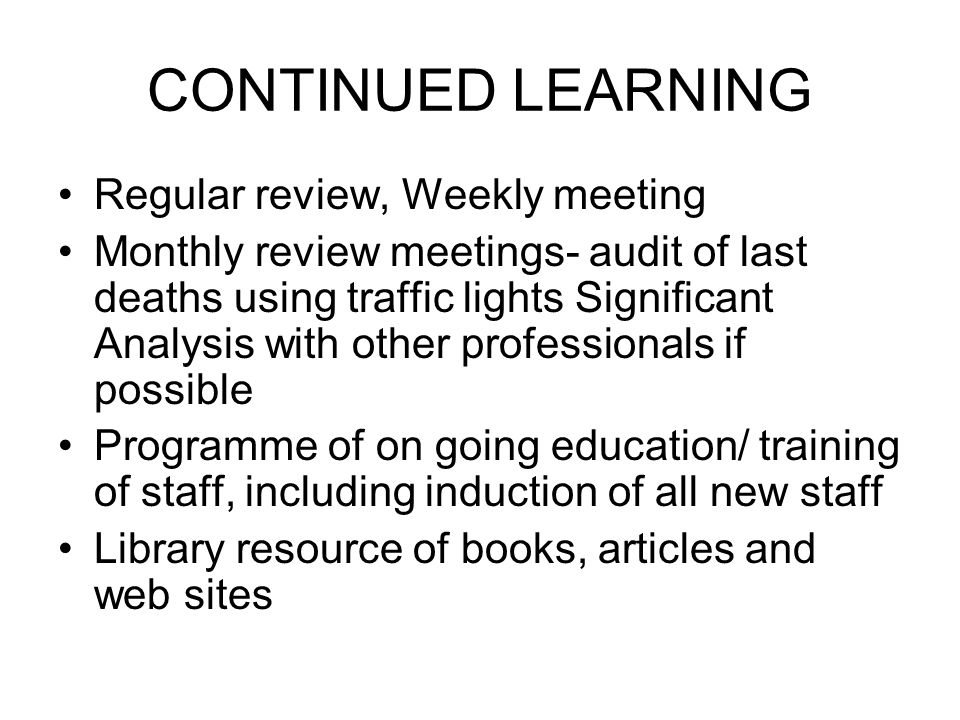 CONTINUED LEARNING Regular review, Weekly meeting Monthly review meetings- audit of last deaths using traffic lights Significant Analysis with other professionals if possible Programme of on going education/ training of staff, including induction of all new staff Library resource of books, articles and web sites