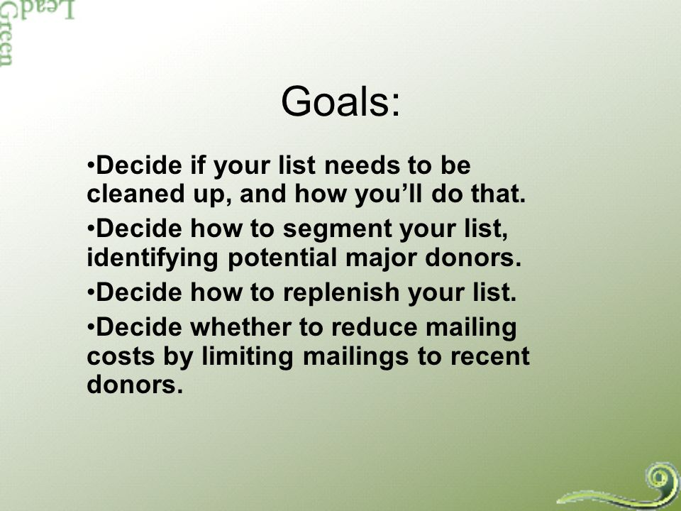 Goals: Decide if your list needs to be cleaned up, and how youll do that. Decide how to segment your list, identifying potential major donors. Decide