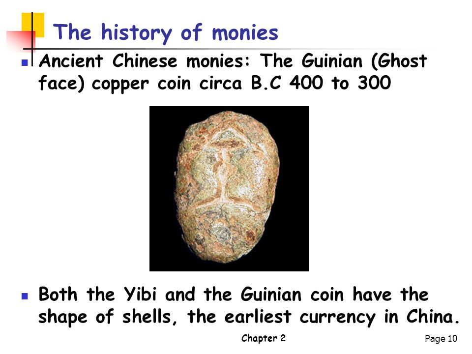 Chapter 2Page 10 The history of monies Ancient Chinese monies: The Guinian (Ghost face) copper coin circa B.C 400 to 300 Both the Yibi and the Guinian