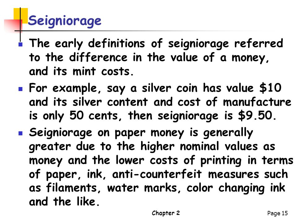 Chapter 2Page 15 Seigniorage The early definitions of seigniorage referred to the difference in the value of a money, and its mint costs. For example,