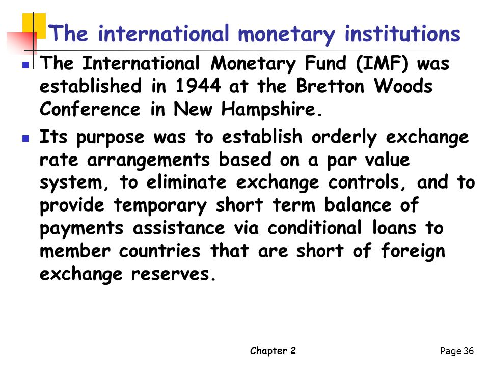 Chapter 2Page 36 The international monetary institutions The International Monetary Fund (IMF) was established in 1944 at the Bretton Woods Conference