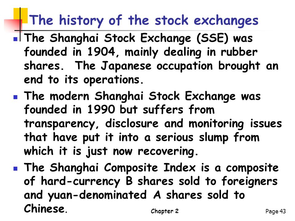 Chapter 2Page 43 The history of the stock exchanges The Shanghai Stock Exchange (SSE) was founded in 1904, mainly dealing in rubber shares. The Japane