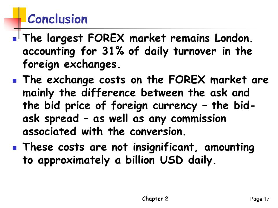 Chapter 2Page 47 Conclusion The largest FOREX market remains London. accounting for 31% of daily turnover in the foreign exchanges. The exchange costs