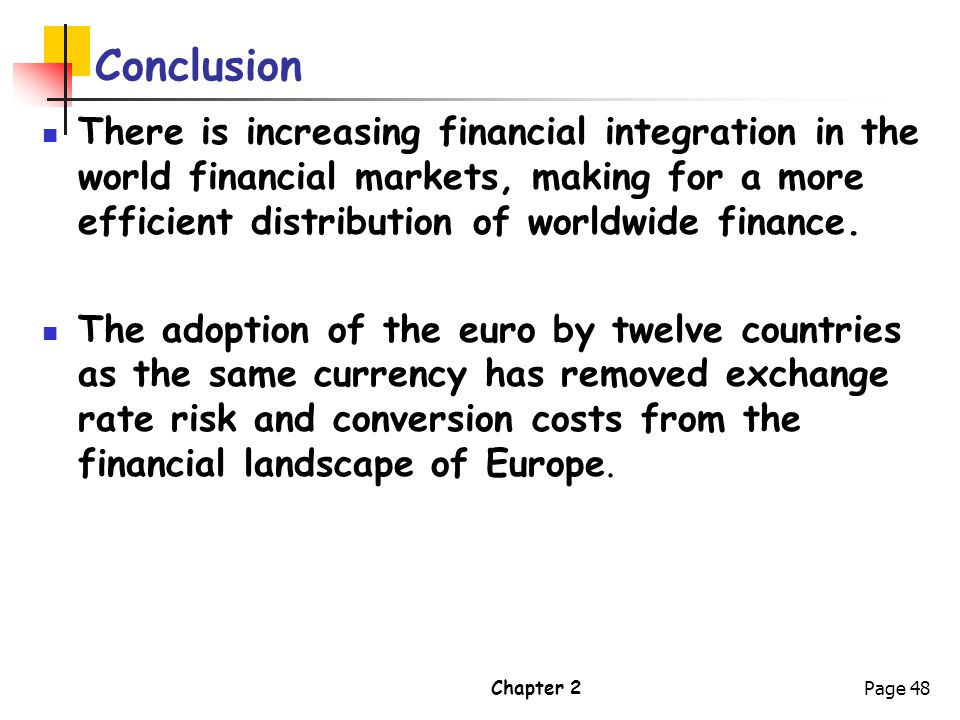 Chapter 2Page 48 Conclusion There is increasing financial integration in the world financial markets, making for a more efficient distribution of worl