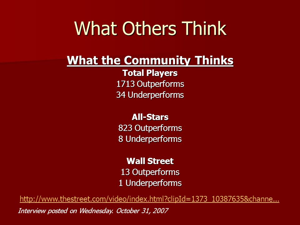 What Others Think What the Community Thinks Total Players 1713 Outperforms 34 Underperforms All-Stars 823 Outperforms 8 Underperforms Wall Street 13 Outperforms 1 Underperforms http://www.thestreet.com/video/index.html clipId=1373_10387635&channe...