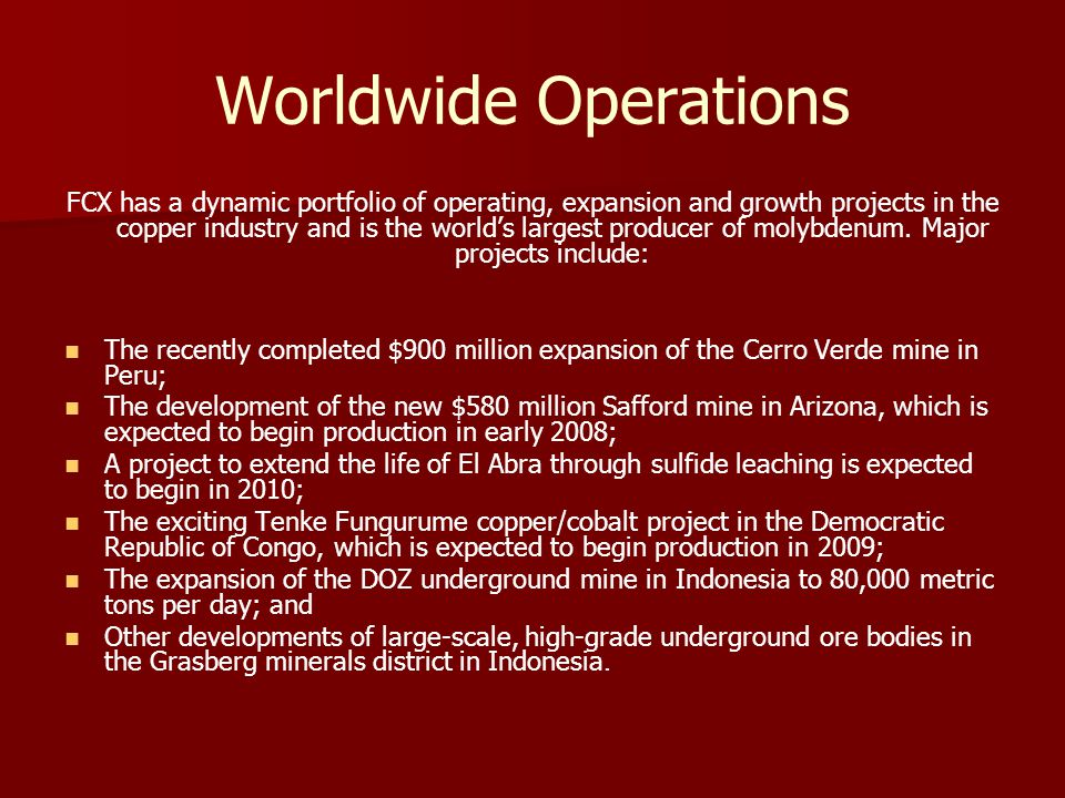Worldwide Operations FCX has a dynamic portfolio of operating, expansion and growth projects in the copper industry and is the worlds largest producer of molybdenum.