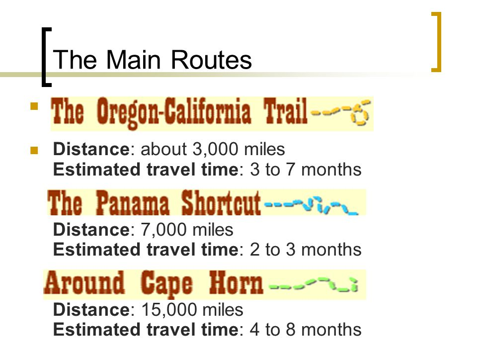 The Main Routes Distance: about 3,000 miles Estimated travel time: 3 to 7 months Distance: 7,000 miles Estimated travel time: 2 to 3 months Distance: 15,000 miles Estimated travel time: 4 to 8 months