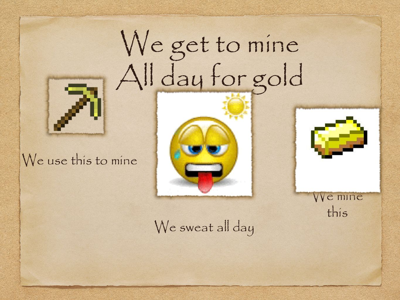 We get to mine All day for gold We use this to mine We mine this We sweat all day