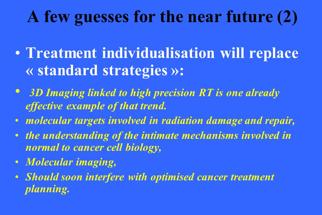 A few guesses for the near future (2) Treatment individualisation will replace « standard strategies »: 3D Imaging linked to high precision RT is one