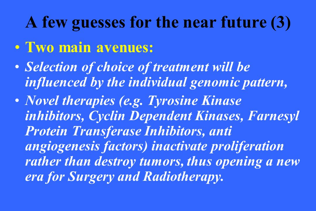 A few guesses for the near future (3) Two main avenues: Selection of choice of treatment will be influenced by the individual genomic pattern, Novel t