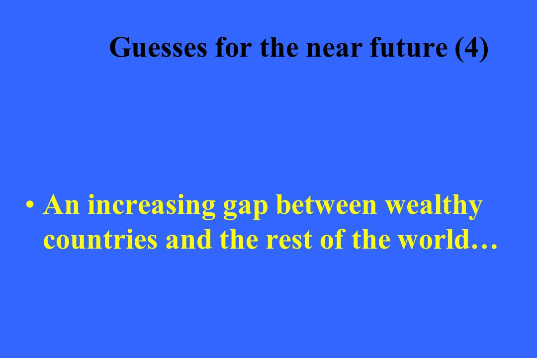 Guesses for the near future (4) An increasing gap between wealthy countries and the rest of the world…