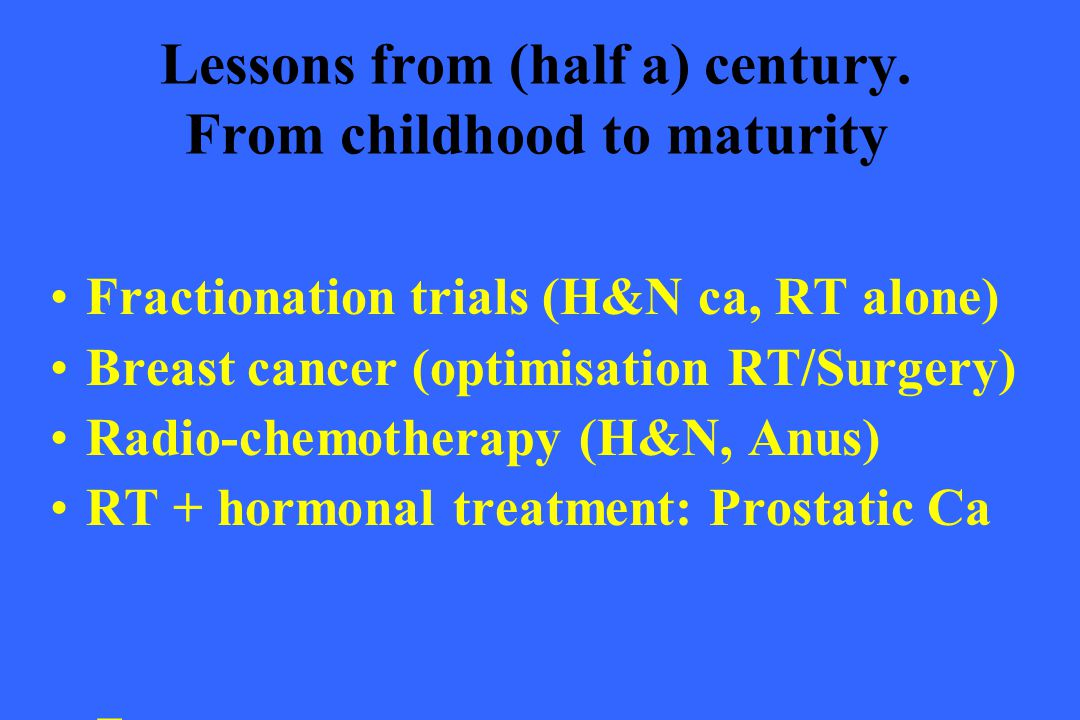 Lessons from (half a) century. From childhood to maturity Fractionation trials (H&N ca, RT alone) Breast cancer (optimisation RT/Surgery) Radio-chemot
