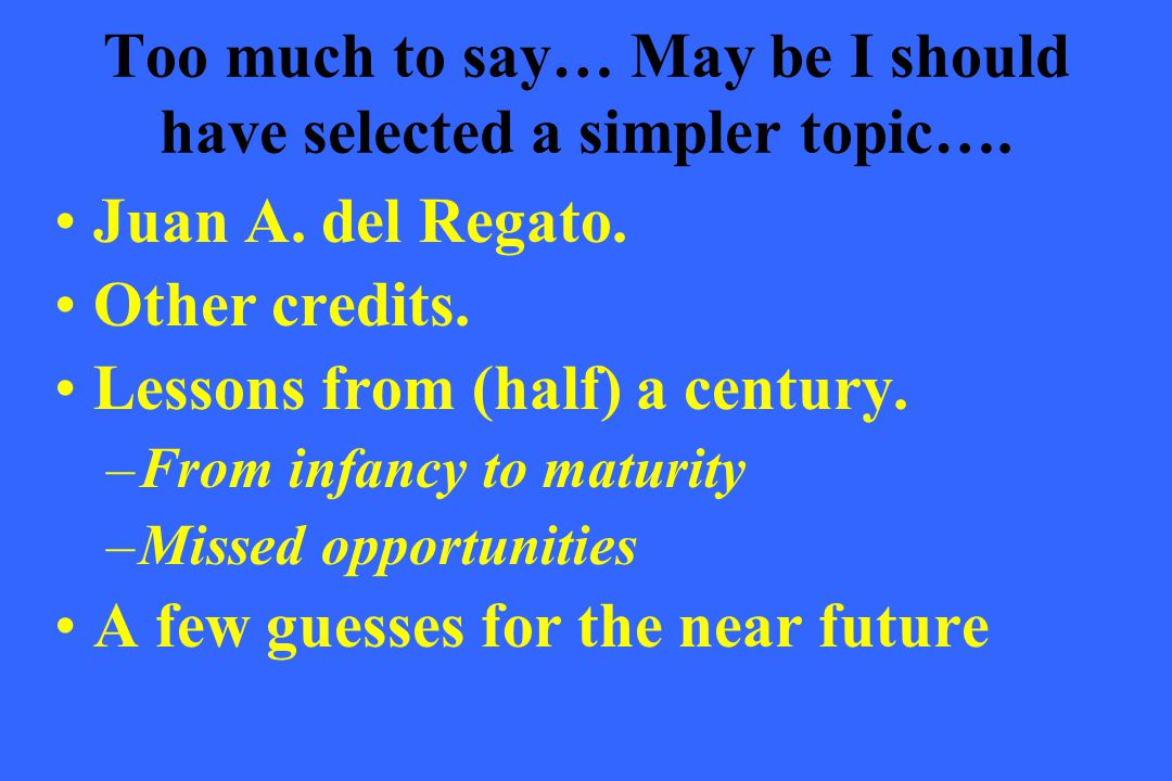 Too much to say… May be I should have selected a simpler topic…. Juan A. del Regato. Other credits. Lessons from (half) a century. –From infancy to ma