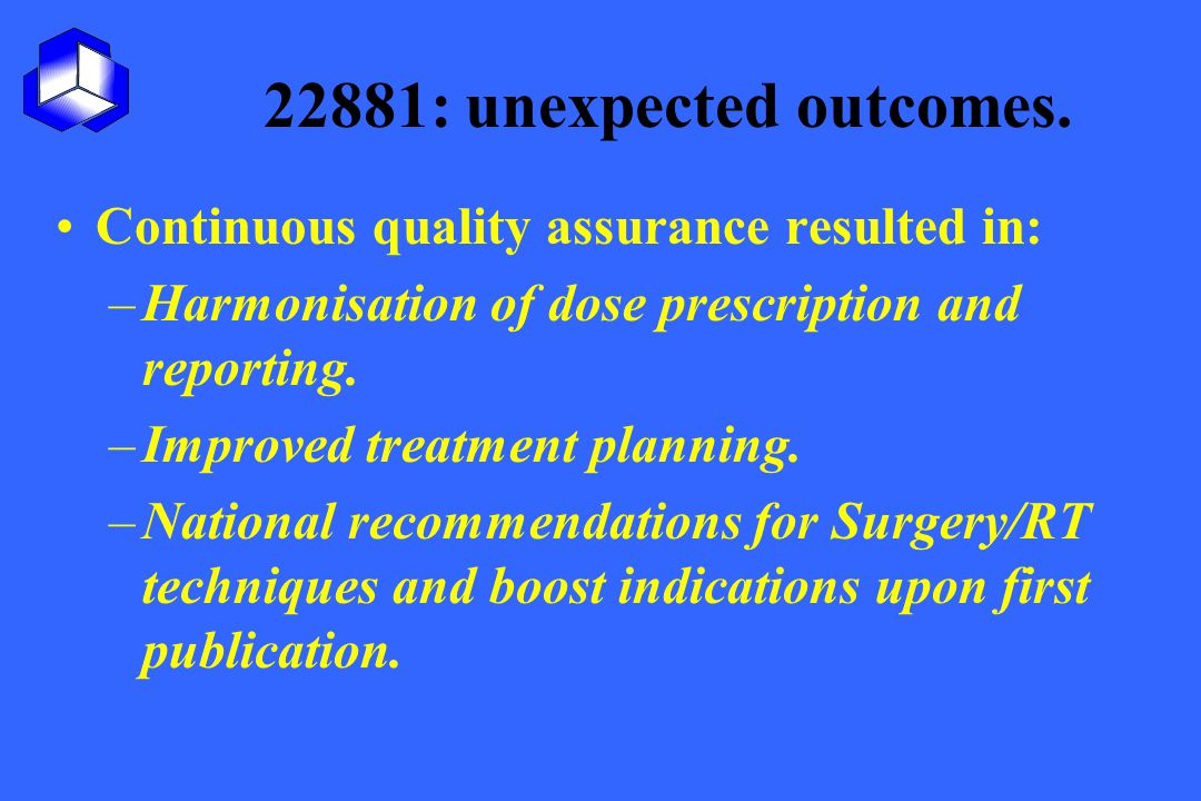 22881: unexpected outcomes. Continuous quality assurance resulted in: –Harmonisation of dose prescription and reporting. –Improved treatment planning.
