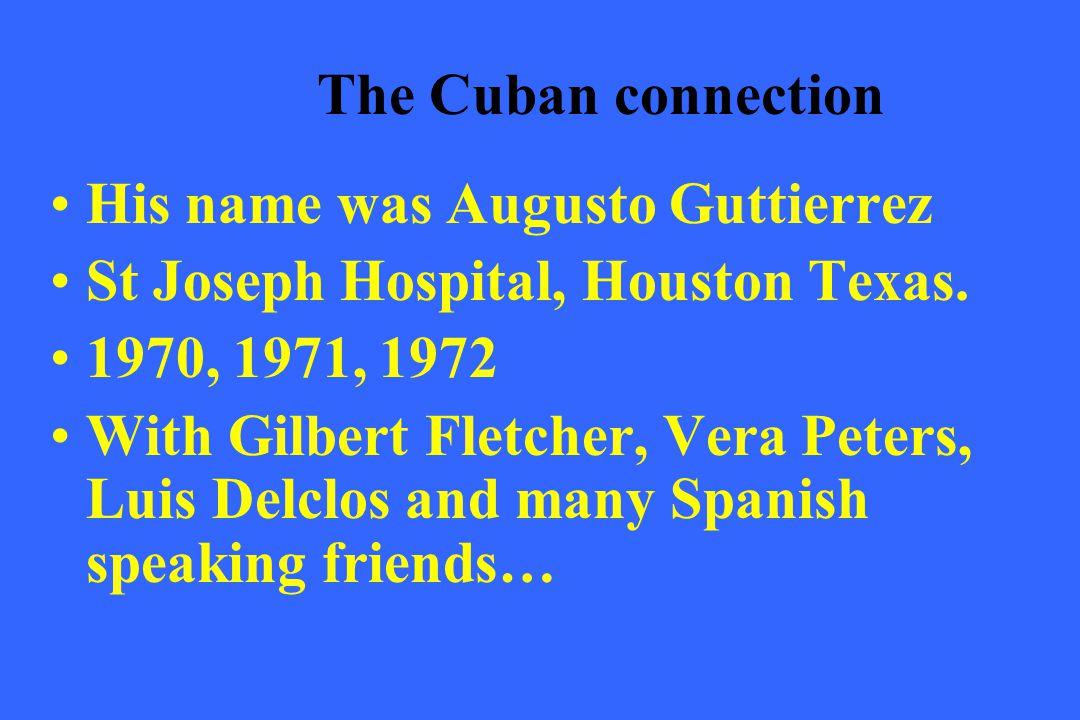The Cuban connection His name was Augusto Guttierrez St Joseph Hospital, Houston Texas. 1970, 1971, 1972 With Gilbert Fletcher, Vera Peters, Luis Delc