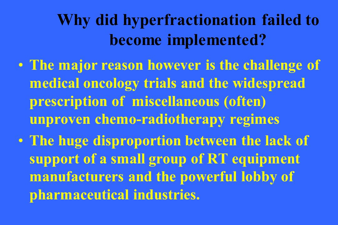 Why did hyperfractionation failed to become implemented? The major reason however is the challenge of medical oncology trials and the widespread presc