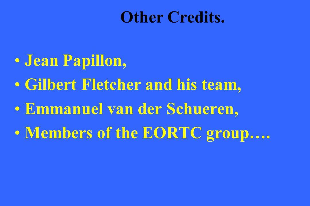 Other Credits. Jean Papillon, Gilbert Fletcher and his team, Emmanuel van der Schueren, Members of the EORTC group….