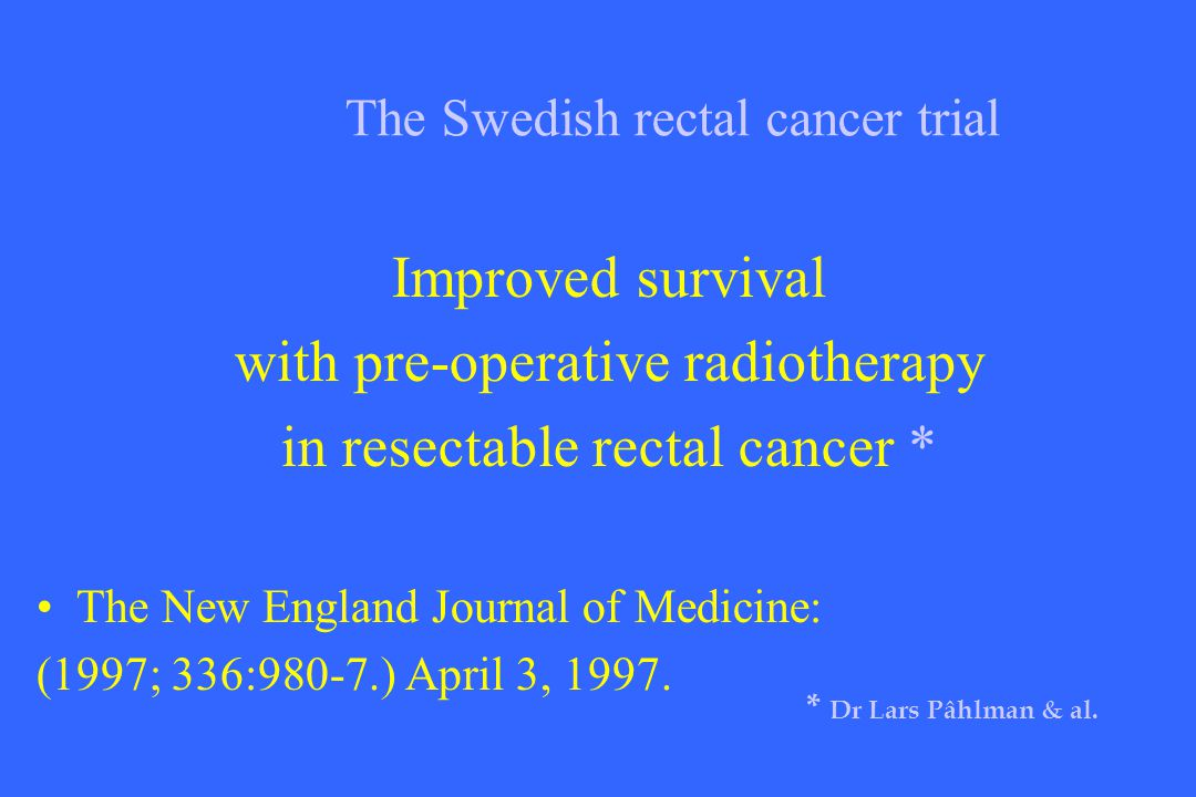 The Swedish rectal cancer trial Improved survival with pre-operative radiotherapy in resectable rectal cancer * The New England Journal of Medicine: (