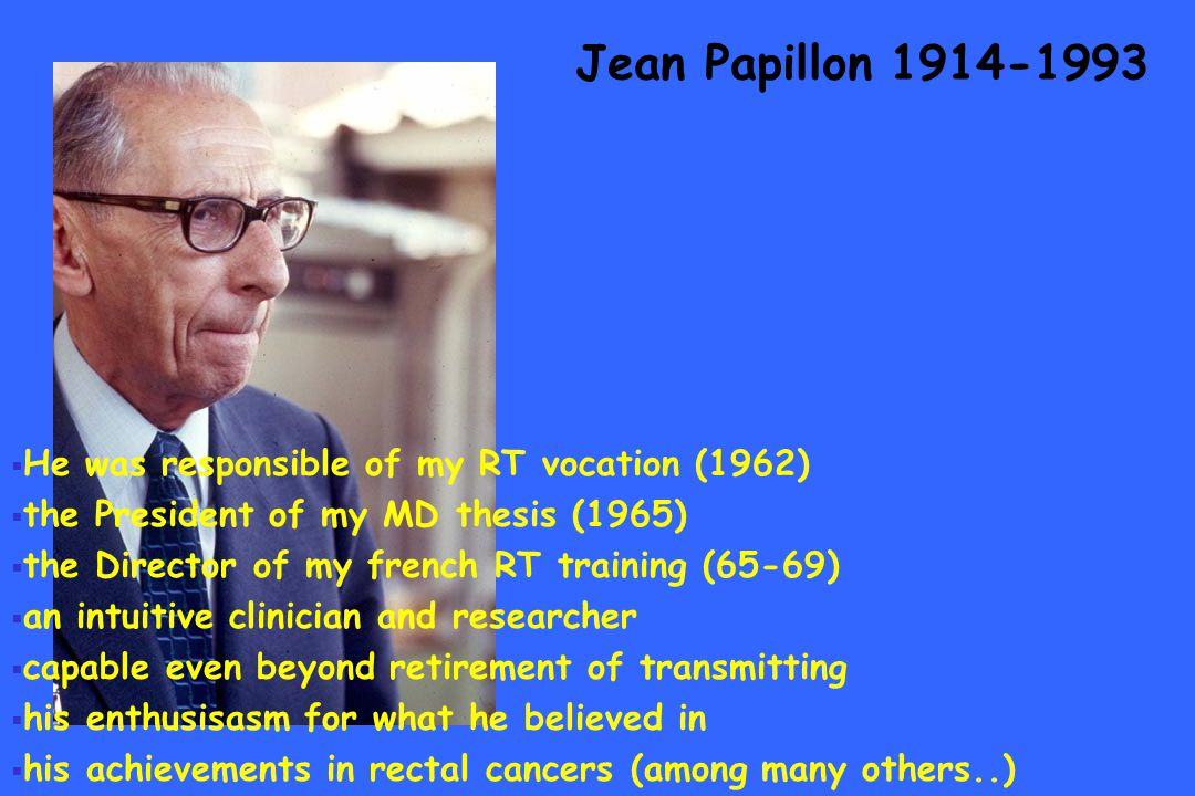Jean Papillon 1914-1993 He was responsible of my RT vocation (1962) the President of my MD thesis (1965) the Director of my french RT training (65-69)