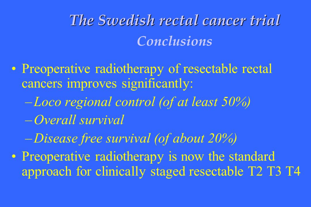 Preoperative radiotherapy of resectable rectal cancers improves significantly: –Loco regional control (of at least 50%) –Overall survival –Disease fre