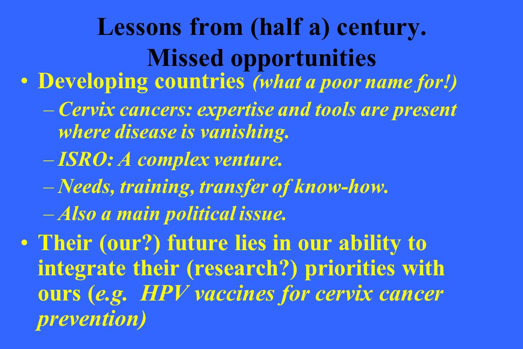 Lessons from (half a) century. Missed opportunities Developing countries (what a poor name for!) –Cervix cancers: expertise and tools are present wher