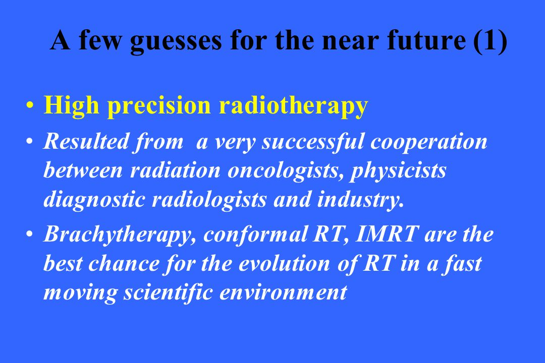 A few guesses for the near future (1) High precision radiotherapy Resulted from a very successful cooperation between radiation oncologists, physicist